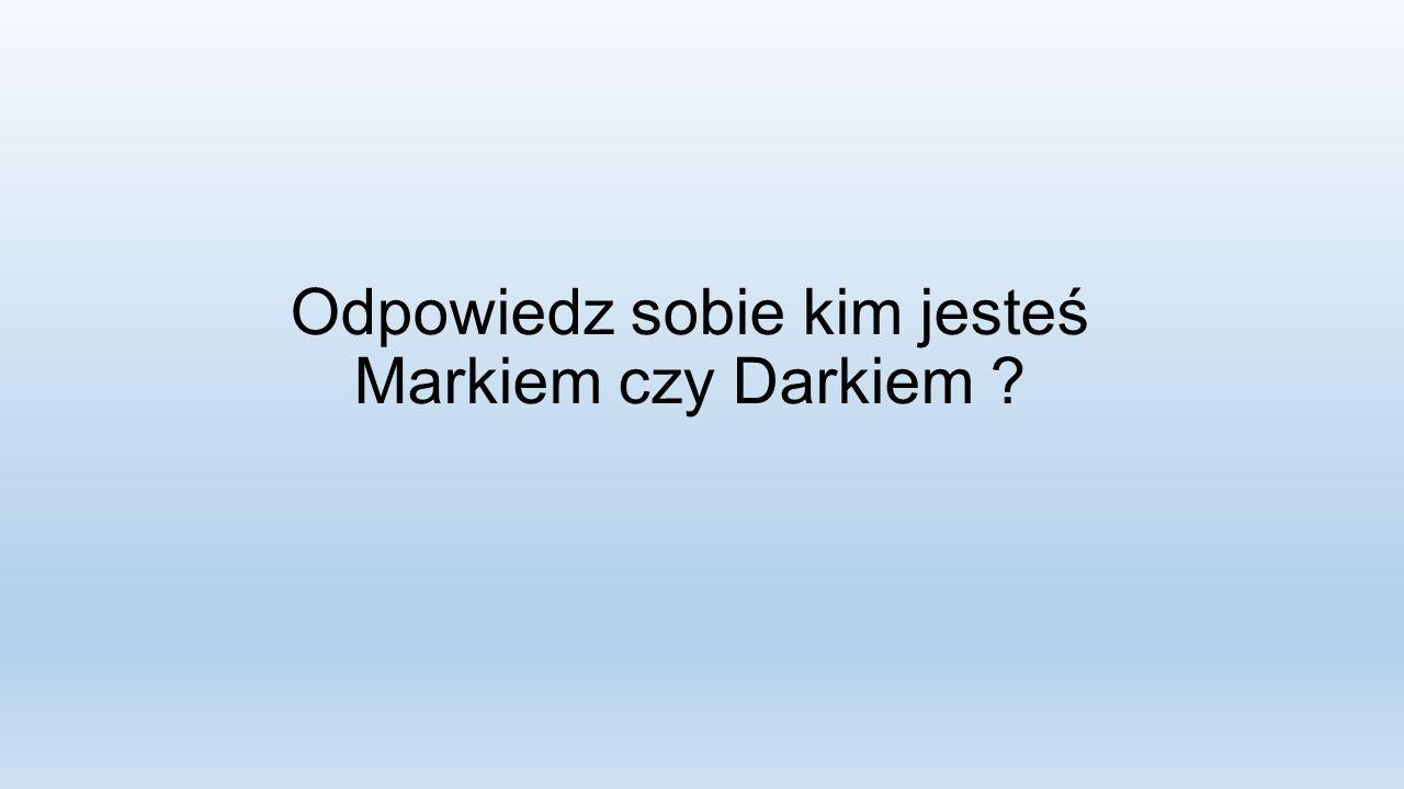Odpowiedz sobie kim jesteś Markiem czy Darkiem