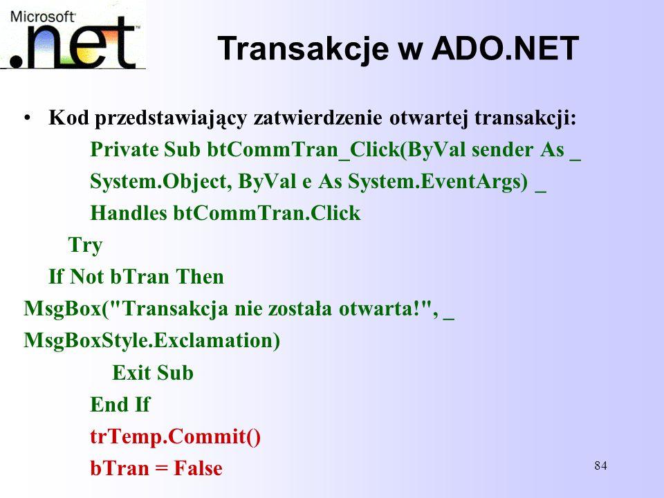 Transakcje w ADO.NET Kod przedstawiający zatwierdzenie otwartej transakcji: Private Sub btCommTran_Click(ByVal sender As _.