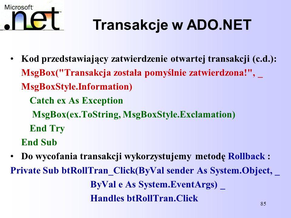Transakcje w ADO.NET Kod przedstawiający zatwierdzenie otwartej transakcji (c.d.): MsgBox( Transakcja została pomyślnie zatwierdzona! , _.