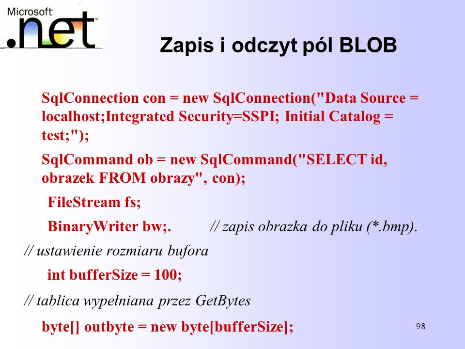 Zapis i odczyt pól BLOB SqlConnection con = new SqlConnection( Data Source = localhost;Integrated Security=SSPI; Initial Catalog = test; );