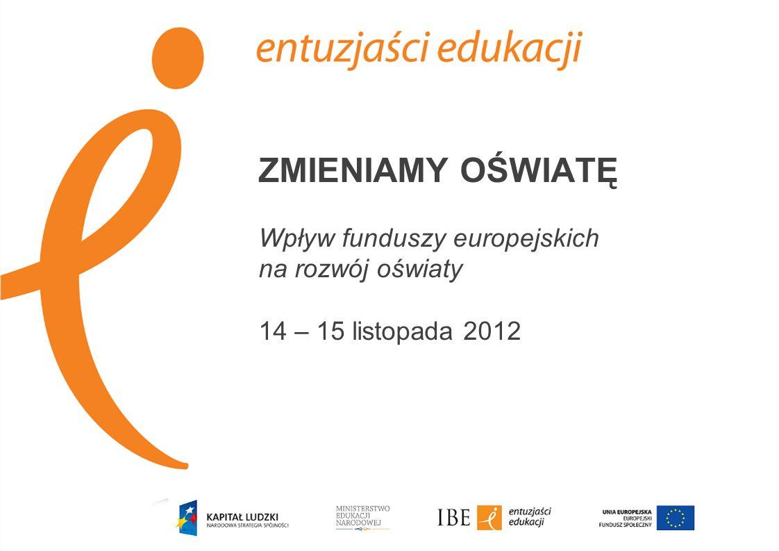 ZMIENIAMY OŚWIATĘ Wpływ funduszy europejskich na rozwój oświaty 14 – 15 listopada 2012