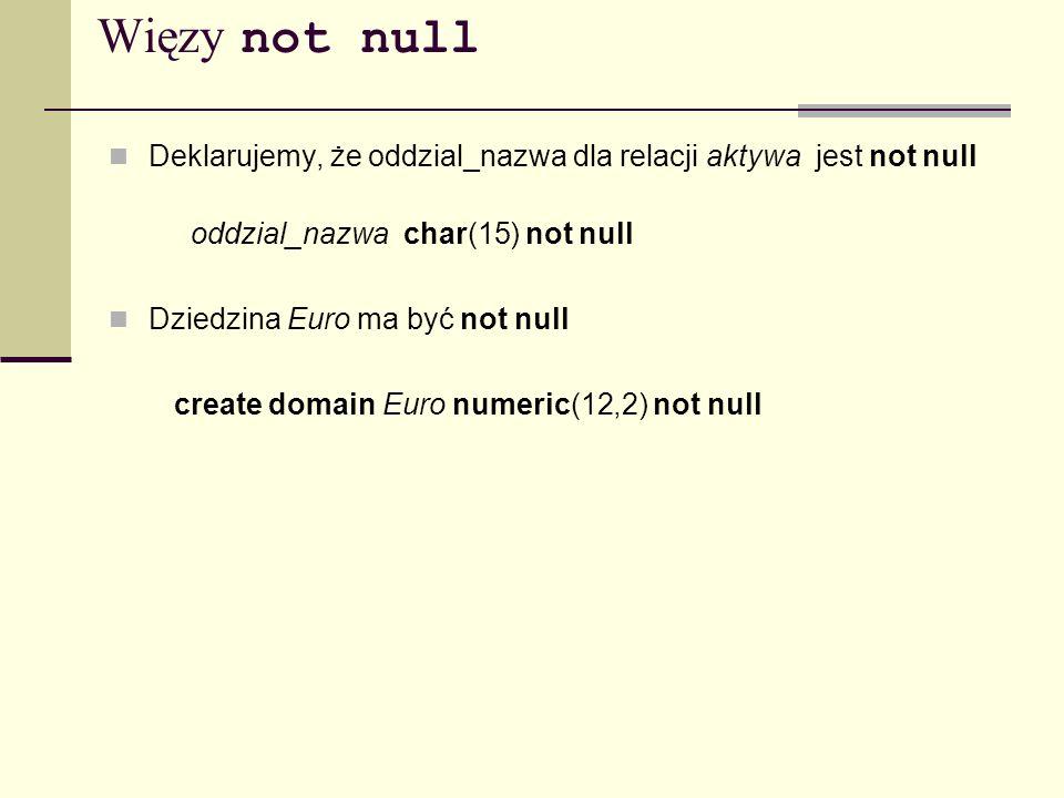 Więzy not null Deklarujemy, że oddzial_nazwa dla relacji aktywa jest not null. oddzial_nazwa char(15) not null.