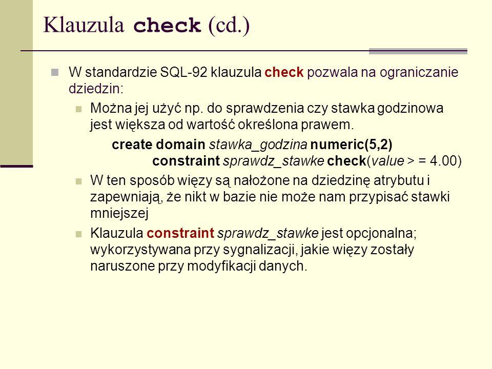 Klauzula check (cd.) W standardzie SQL-92 klauzula check pozwala na ograniczanie dziedzin:
