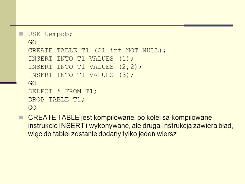 USE tempdb; GO CREATE TABLE T1 (C1 int NOT NULL); INSERT INTO T1 VALUES (1); INSERT INTO T1 VALUES (2,2); INSERT INTO T1 VALUES (3); GO SELECT * FROM T1; DROP TABLE T1; GO