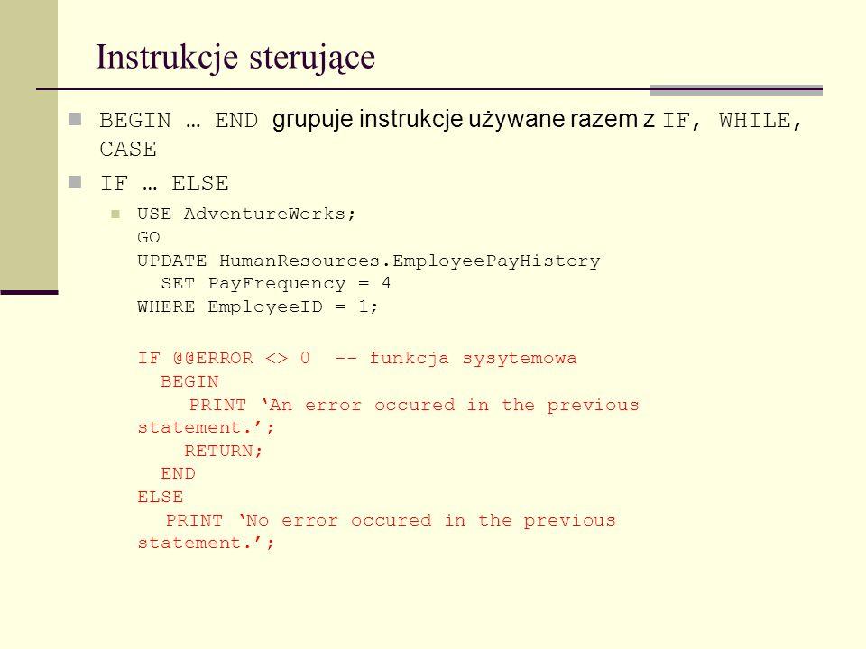Instrukcje sterujące BEGIN … END grupuje instrukcje używane razem z IF, WHILE, CASE. IF … ELSE.