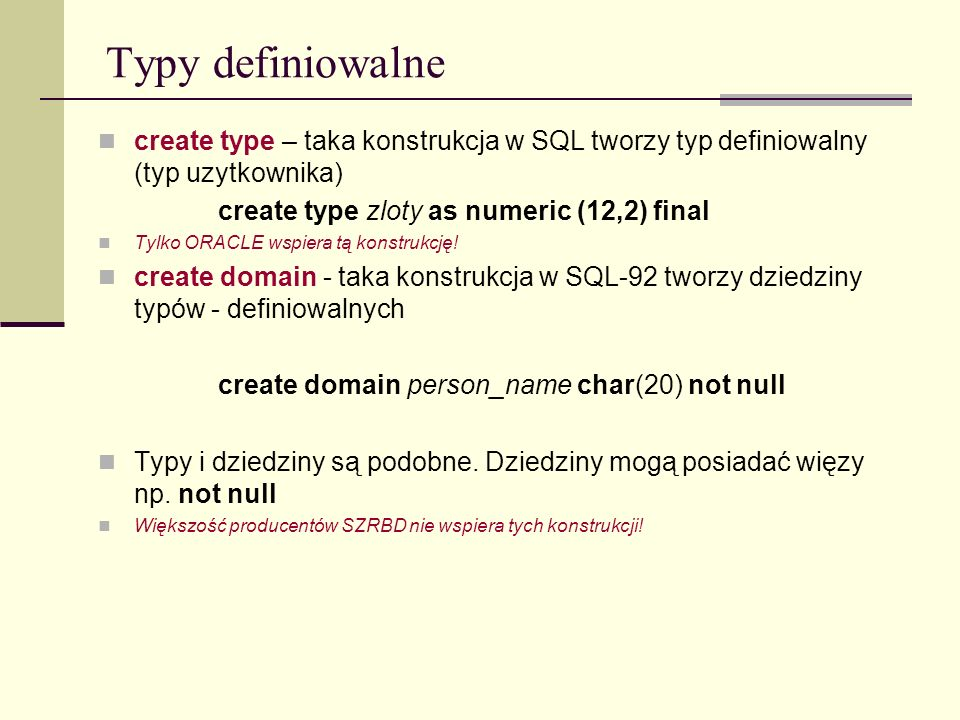 Typy definiowalnecreate type – taka konstrukcja w SQL tworzy typ definiowalny (typ uzytkownika) create type zloty as numeric (12,2) final.