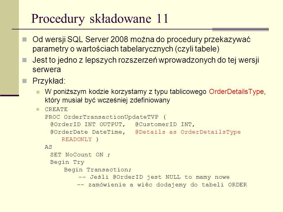 Procedury składowane 11 Od wersji SQL Server 2008 można do procedury przekazywać parametry o wartościach tabelarycznych (czyli tabele)