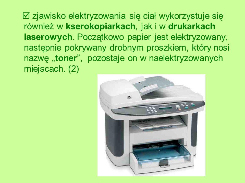  zjawisko elektryzowania się ciał wykorzystuje się również w kserokopiarkach, jak i w drukarkach laserowych.
