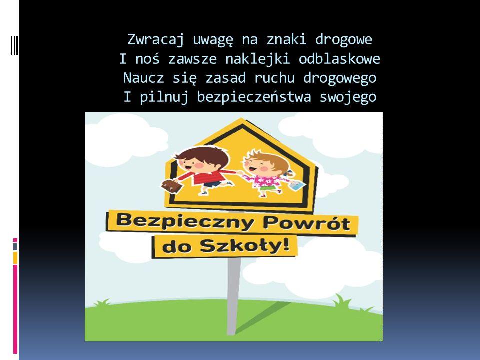 Zwracaj uwagę na znaki drogowe I noś zawsze naklejki odblaskowe Naucz się zasad ruchu drogowego I pilnuj bezpieczeństwa swojego