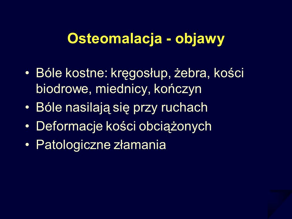 Osteomalacja - objawy Bóle kostne: kręgosłup, żebra, kości biodrowe, miednicy, kończyn. Bóle nasilają się przy ruchach.