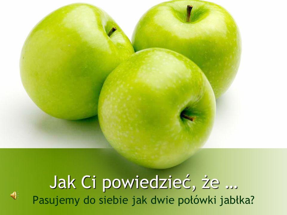 Pasujemy do siebie jak dwie połówki jabłka