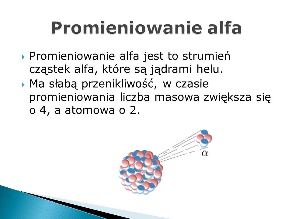 Promieniowanie alfa Promieniowanie alfa jest to strumień cząstek alfa, które są jądrami helu.