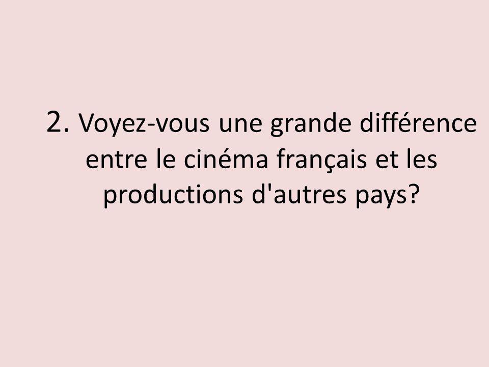 2. Voyez-vous une grande différence entre le cinéma français et les productions d autres pays