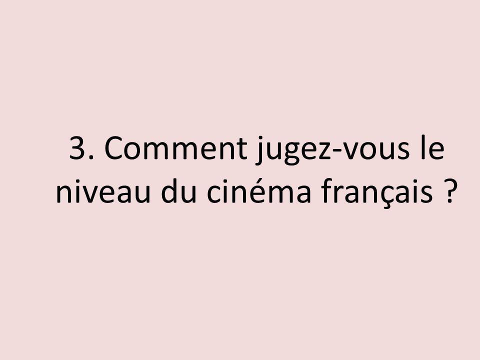 3. Comment jugez-vous le niveau du cinéma français