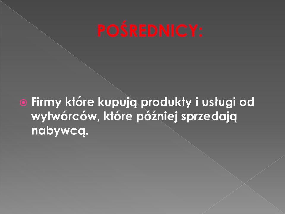 POŚREDNICY: Firmy które kupują produkty i usługi od wytwórców, które później sprzedają nabywcą.