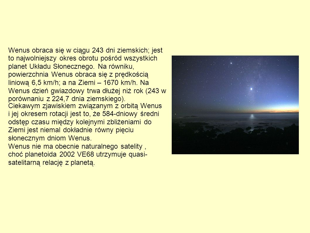 Wenus obraca się w ciągu 243 dni ziemskich; jest to najwolniejszy okres obrotu pośród wszystkich planet Układu Słonecznego. Na równiku, powierzchnia Wenus obraca się z prędkością liniową 6,5 km/h; a na Ziemi – 1670 km/h. Na Wenus dzień gwiazdowy trwa dłużej niż rok (243 w porównaniu z 224,7 dnia ziemskiego).