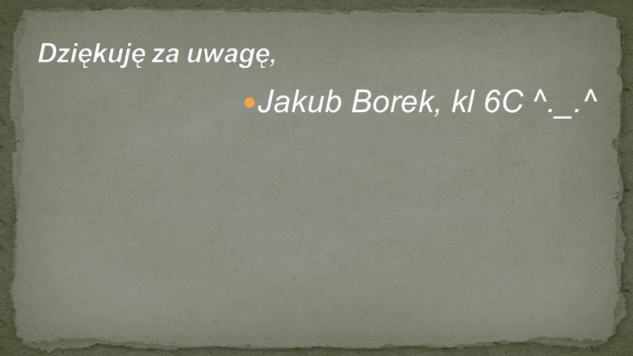 Dziękuję za uwagę, Jakub Borek, kl 6C ^._.^