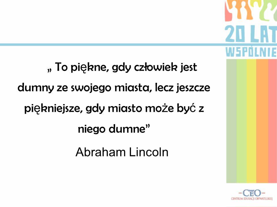 """"""" To piękne, gdy człowiek jest dumny ze swojego miasta, lecz jeszcze piękniejsze, gdy miasto może być z niego dumne Abraham Lincoln"""