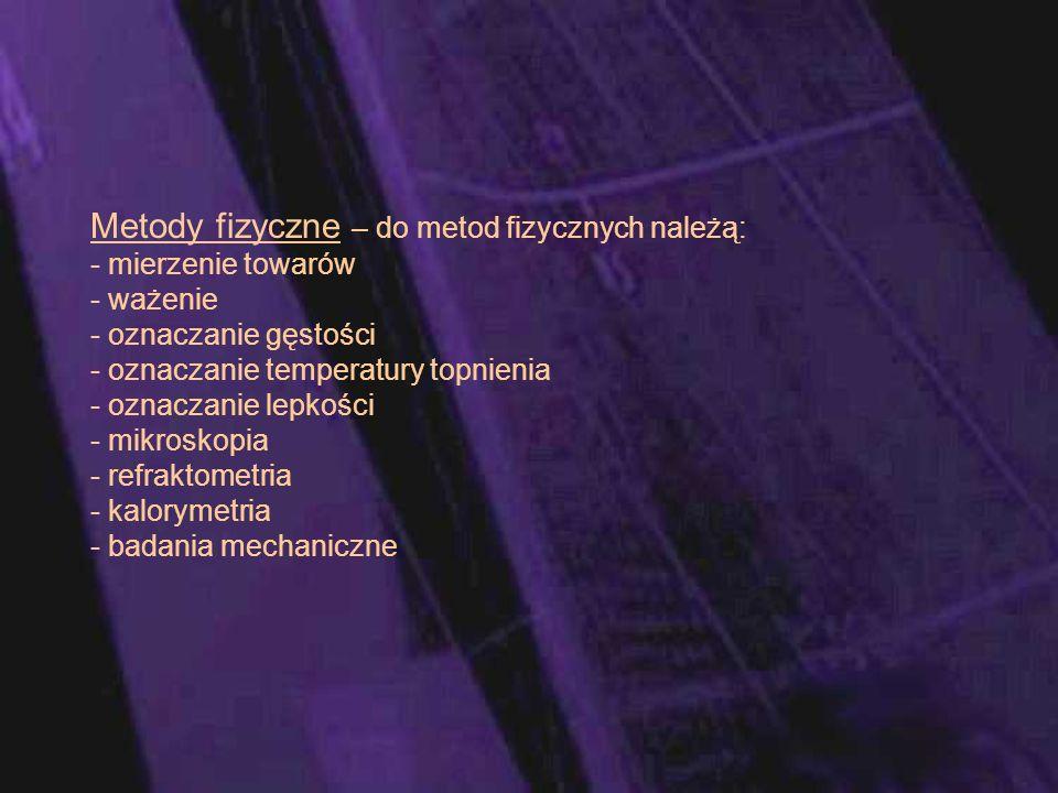 Metody fizyczne – do metod fizycznych należą: - mierzenie towarów - ważenie - oznaczanie gęstości - oznaczanie temperatury topnienia - oznaczanie lepkości - mikroskopia - refraktometria - kalorymetria - badania mechaniczne
