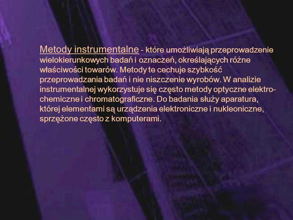 Metody instrumentalne - które umożliwiają przeprowadzenie wielokierunkowych badań i oznaczeń, określających różne właściwości towarów.