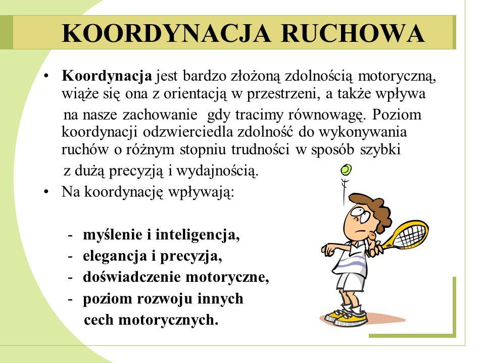 KOORDYNACJA RUCHOWA • Koordynacja jest bardzo złożoną zdolnością motoryczną, wiąże się ona z orientacją w przestrzeni, a także wpływa.