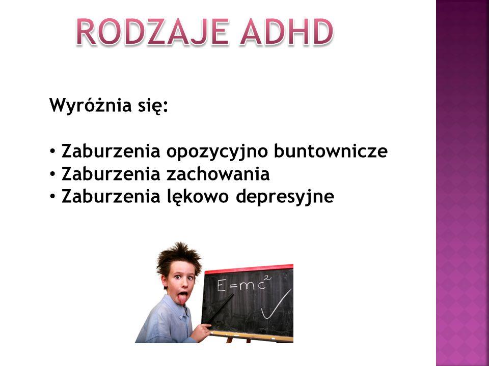 RODZAJE ADHD Wyróżnia się: Zaburzenia opozycyjno buntownicze
