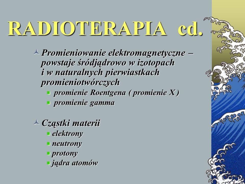 RADIOTERAPIA cd. Promieniowanie elektromagnetyczne – powstaje śródjądrowo w izotopach i w naturalnych pierwiastkach promieniotwórczych.