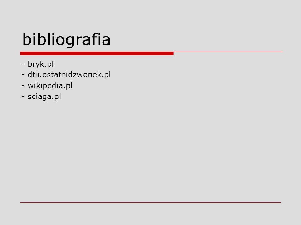 bibliografia - bryk.pl - dtii.ostatnidzwonek.pl - wikipedia.pl