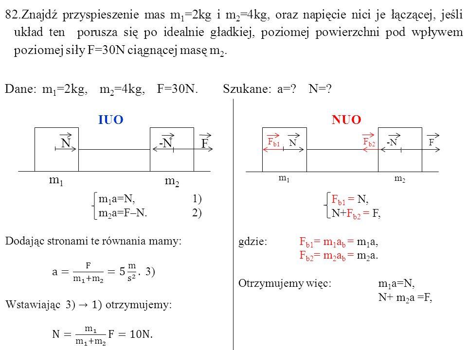 Dane: m1=2kg, m2=4kg, F=30N. Szukane: a= N= IUO NUO