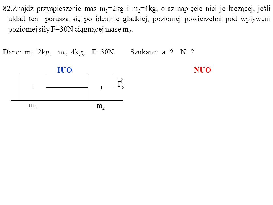 82.Znajdź przyspieszenie mas m1=2kg i m2=4kg, oraz napięcie nici je łączącej, jeśli układ ten porusza się po idealnie gładkiej, poziomej powierzchni pod wpływem poziomej siły F=30N ciągnącej masę m2.
