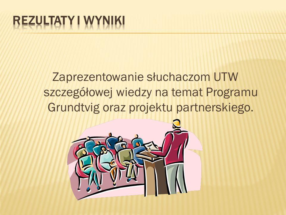 Rezultaty i wyniki Zaprezentowanie słuchaczom UTW szczegółowej wiedzy na temat Programu Grundtvig oraz projektu partnerskiego.