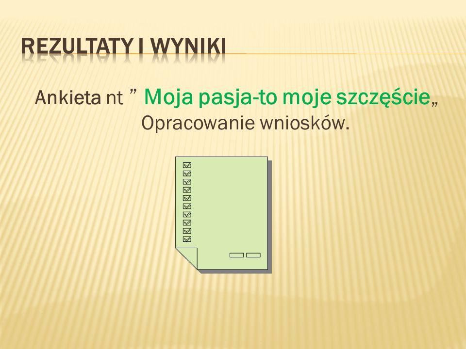 """Ankieta nt Moja pasja-to moje szczęście"""" Opracowanie wniosków."""