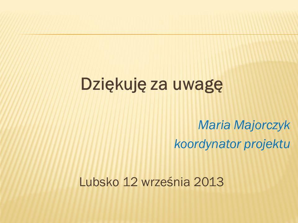 Dziękuję za uwagę Maria Majorczyk koordynator projektu