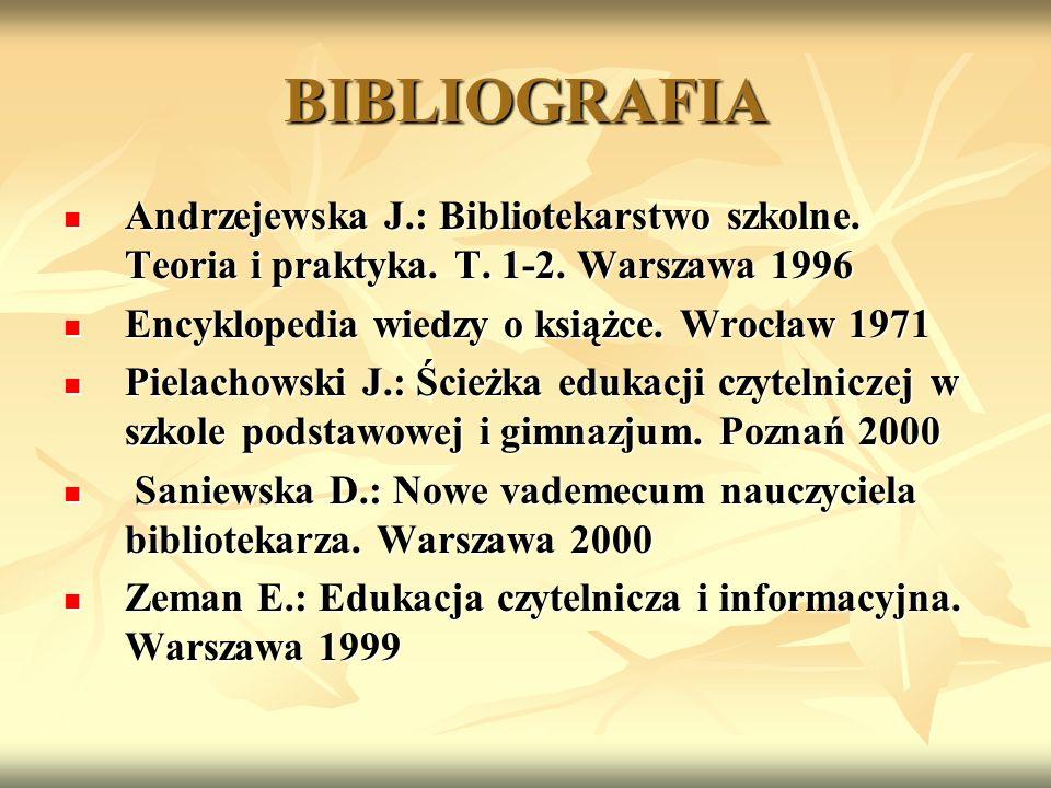 BIBLIOGRAFIA Andrzejewska J.: Bibliotekarstwo szkolne. Teoria i praktyka. T. 1-2. Warszawa 1996. Encyklopedia wiedzy o książce. Wrocław 1971.