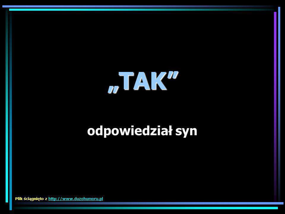 """""""TAK odpowiedział syn Plik ściągnięto z http://www.duzohumoru.pl"""