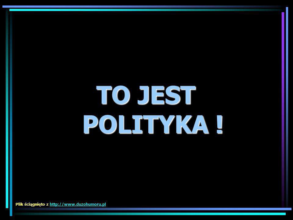 TO JEST POLITYKA ! Plik ściągnięto z http://www.duzohumoru.pl