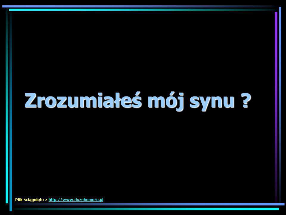 Zrozumiałeś mój synu Plik ściągnięto z http://www.duzohumoru.pl