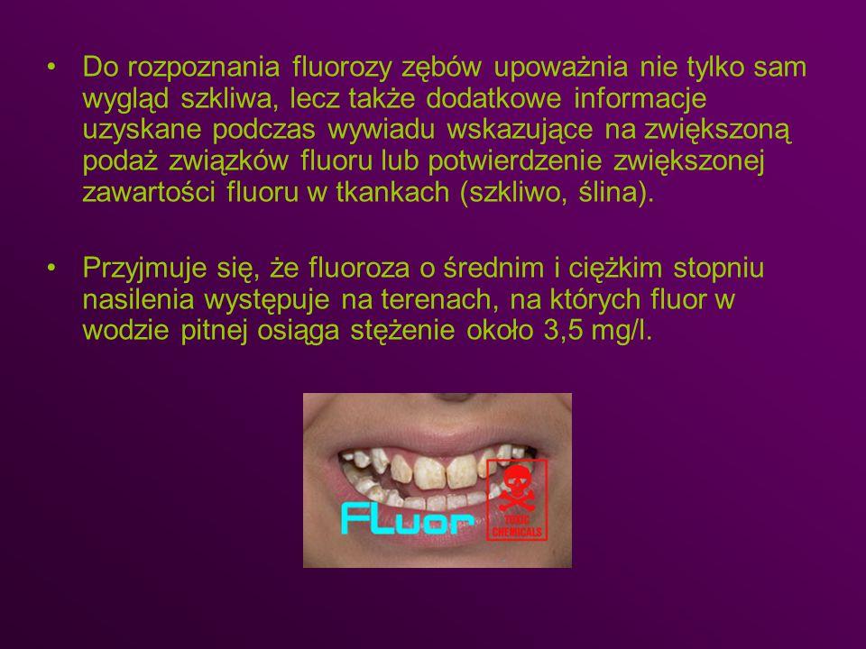 Do rozpoznania fluorozy zębów upoważnia nie tylko sam wygląd szkliwa, lecz także dodatkowe informacje uzyskane podczas wywiadu wskazujące na zwiększoną podaż związków fluoru lub potwierdzenie zwiększonej zawartości fluoru w tkankach (szkliwo, ślina).