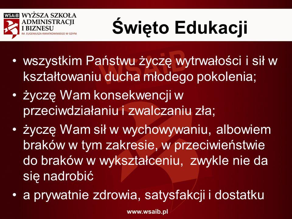 Święto Edukacji wszystkim Państwu życzę wytrwałości i sił w kształtowaniu ducha młodego pokolenia;