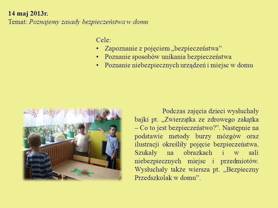 """14 maj 2013r. Temat: Poznajemy zasady bezpieczeństwa w domu. Cele: Zapoznanie z pojęciem """"bezpieczeństwa"""