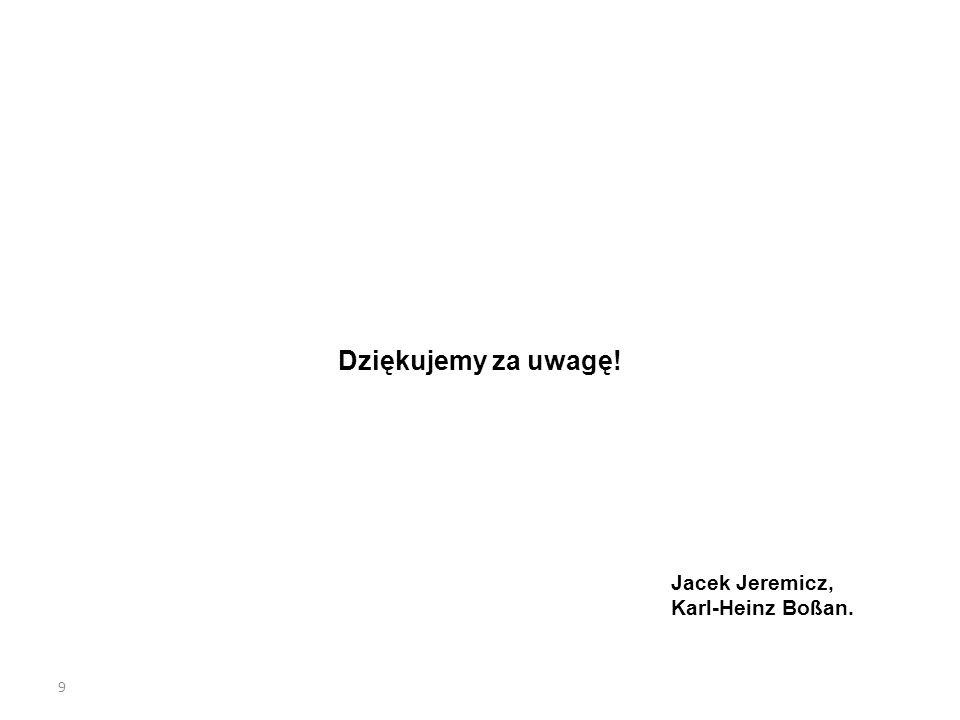 Dziękujemy za uwagę! Jacek Jeremicz, Karl-Heinz Boßan. 9