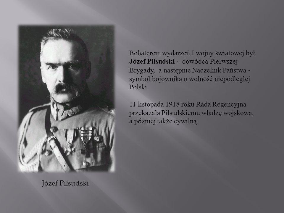 Bohaterem wydarzeń I wojny światowej był Józef Piłsudski - dowódca Pierwszej Brygady, a następnie Naczelnik Państwa - symbol bojownika o wolność niepodległej Polski.