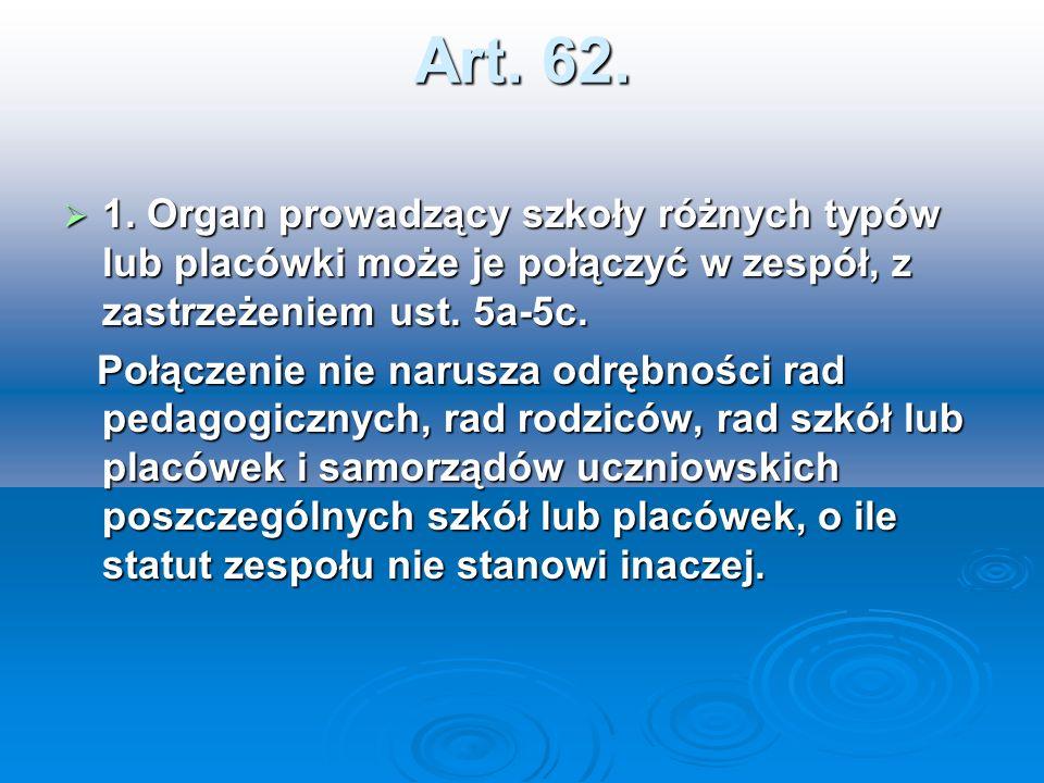 Art. 62. 1. Organ prowadzący szkoły różnych typów lub placówki może je połączyć w zespół, z zastrzeżeniem ust. 5a-5c.