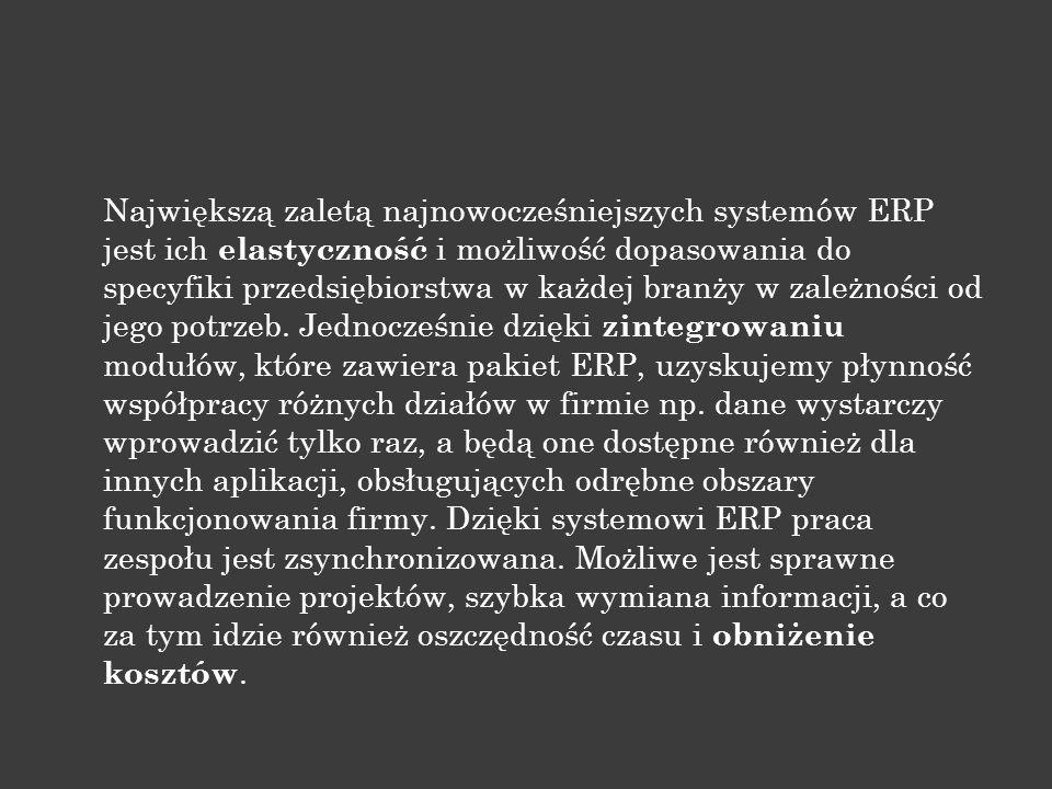 Największą zaletą najnowocześniejszych systemów ERP jest ich elastyczność i możliwość dopasowania do specyfiki przedsiębiorstwa w każdej branży w zależności od jego potrzeb.