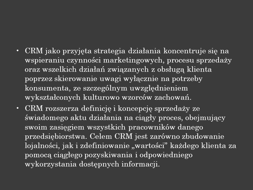 CRM jako przyjęta strategia działania koncentruje się na wspieraniu czynności marketingowych, procesu sprzedaży oraz wszelkich działań związanych z obsługą klienta poprzez skierowanie uwagi wyłącznie na potrzeby konsumenta, ze szczególnym uwzględnieniem wykształconych kulturowo wzorców zachowań.