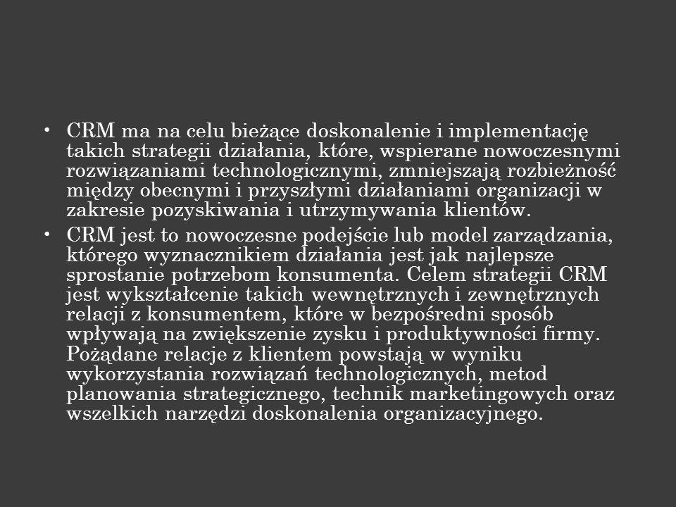 CRM ma na celu bieżące doskonalenie i implementację takich strategii działania, które, wspierane nowoczesnymi rozwiązaniami technologicznymi, zmniejszają rozbieżność między obecnymi i przyszłymi działaniami organizacji w zakresie pozyskiwania i utrzymywania klientów.