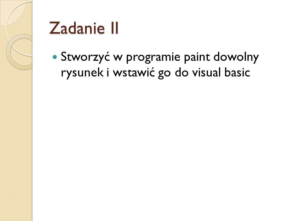Zadanie II Stworzyć w programie paint dowolny rysunek i wstawić go do visual basic