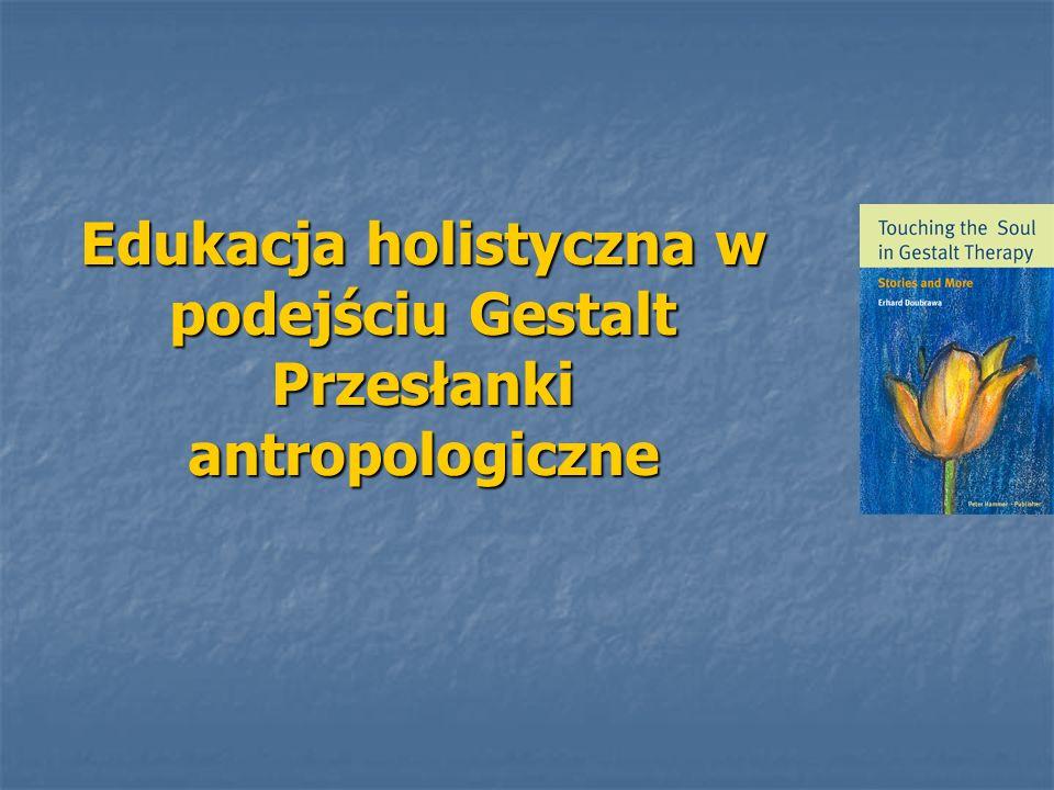 Edukacja holistyczna w podejściu Gestalt Przesłanki antropologiczne