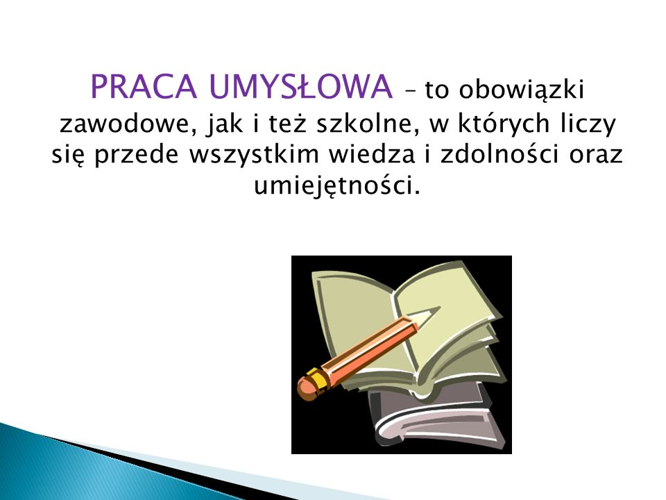 PRACA UMYSŁOWA – to obowiązki zawodowe, jak i też szkolne, w których liczy się przede wszystkim wiedza i zdolności oraz umiejętności.