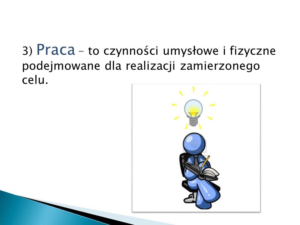 3) Praca – to czynności umysłowe i fizyczne podejmowane dla realizacji zamierzonego celu.
